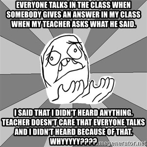Whyyy??? - Everyone talks in the class when Somebody gives an answer in my class when my teacher asks what he said. I said that I didn't heard anything. Teacher doesn't care that everyone talks and I didn't heard because of that. WHYyyyy????