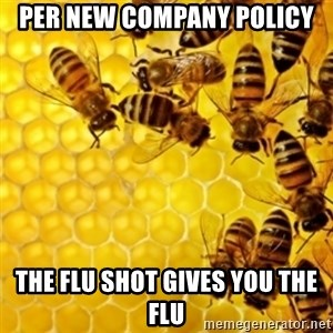 Honeybees - per new company policy The flu shot gives you the flu