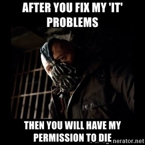 Bane Meme - After you fix my 'it' problems then you will have my permission to die