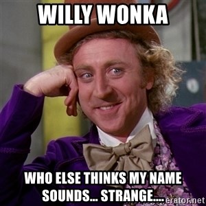 Willy Wonka - willy wonka who else thinks my name sounds... strange....