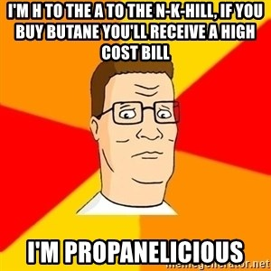 Hank Hill - i'm h to the a to the n-k-hill, if you buy butane you'll RECEIVE a high cost bill i'm propanelicious