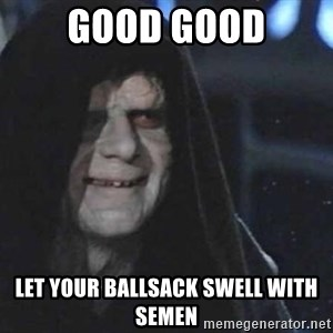 Creepy Emperor Palpatine - good good let your ballsack swell with semen