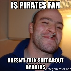 Good Guy Greg - is pirates fan doesn't talk shit about barajas