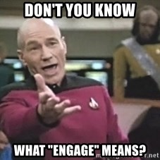 """Picard Wtf - Don't you know What """"Engage"""" means?"""