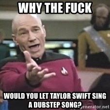 Picard Wtf - why the fuck would you let taylor swift sing a dubstep song?