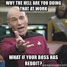 Picard Wtf - why the hell are you doing that at work What if your boss has reddit?
