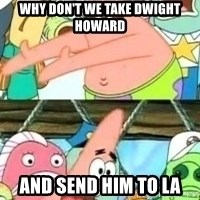 patrick star - Why don't we take Dwight Howard And send him to la