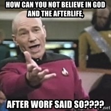 Picard Wtf - how can you not believe in god and the afterlife, after worf said so????