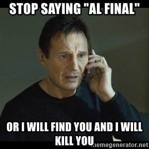 "I will Find You Meme - STOP SAYING ""AL FINAL"" OR I WILL FIND YOU AND I WILL KILL YOU"