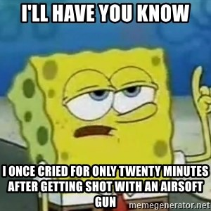 Tough Spongebob - I'll have you know I once cried for only twenty minutes after getting shot with an airsoft gun