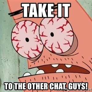 Stoned Patrick - take it to the other chat, guys!