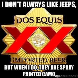 Dos Equis - I don't always like jeeps, but when i do, they are spray painted camo