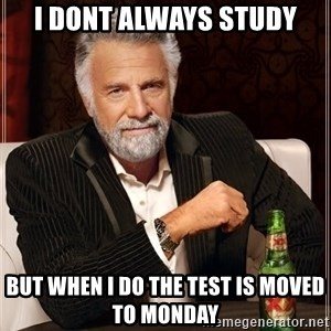 The Most Interesting Man In The World - I dont always study but when i do the test is moved to monday