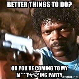 Pulp Fiction - Better things to do? oh you're coming to my m****F#%^ing party