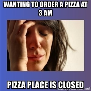 woman crying - Wanting to order a pizza at 3 AM Pizza place is closed