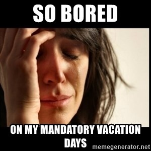 First World Problems - So bored On my mandatory vacation days