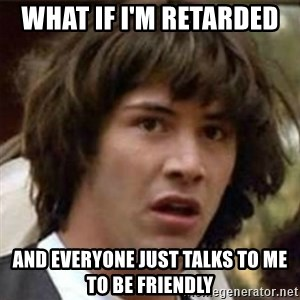 what if meme - What if i'm retarded  and everyone just talks to me to be friendly