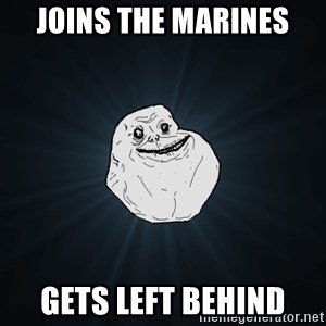 Forever Alone - Joins the Marines Gets left behind