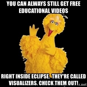BIG BIRD meme - You can always still get free educational videos right inside eclipse.  they're called visualizers. check them out!