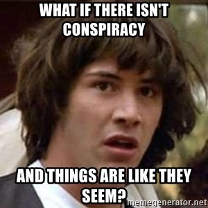 Conspiracy Keanu - WHAT IF THERE ISN'T CONSPIRACY AND THINGS ARE LIKE THEY SEEM?