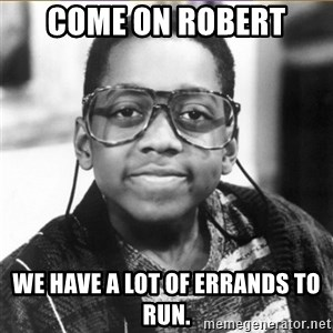 urkel - come on robert We have a lot of errands to run.