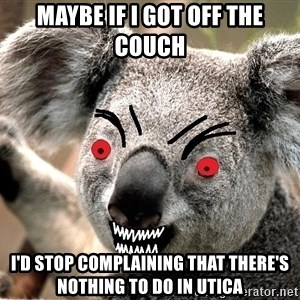 Abortion Koala - Maybe if i got off the couch I'd stop complaining that there's nothing to do in UTICA