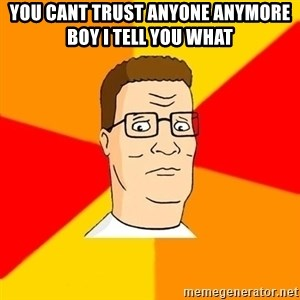 Hank Hill - you cant trust anyone anymore boy i tell you what