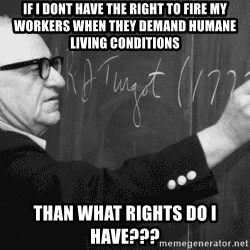 Murray Rothbard - if i dont have the right to fire my workers when they demand humane living conditions than what rights do i have???