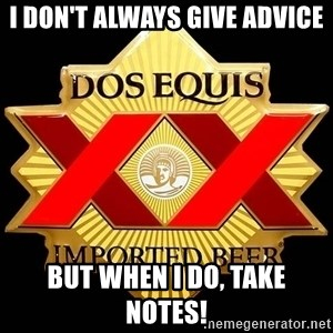 Dos Equis - I don't always give advice but when i do, take notes!
