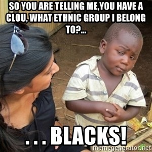 Skeptical 3rd World Kid - so you are telling me,YOU HAVE A CLOU, WHAT ETHNIC GROUP I BELONG TO?... . . . Blacks!