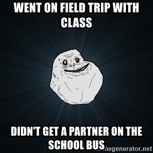 Forever Alone - went on field trip with class didn't get a partner on the school bus