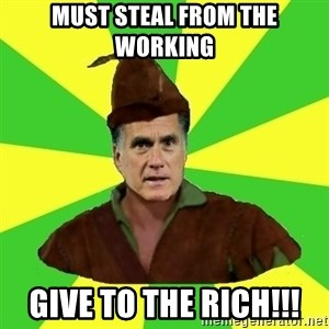 RomneyHood - must steal from the working give to the rich!!!