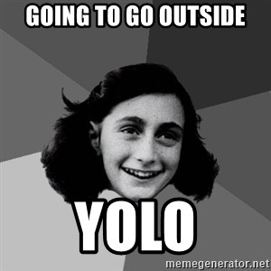 Anne Frank Lol - going to go outside Yolo