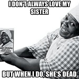 Aunt Jemima - I don't always love my sister but when i do, she's dead