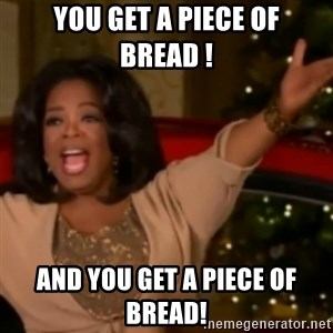 The Giving Oprah - you get a piece of bread ! and you get a piece of bread!