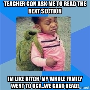 Disgusted Black Girl - teacher gon ask me to read the next section im like b!tch, my whole family went to uga..we cant read!