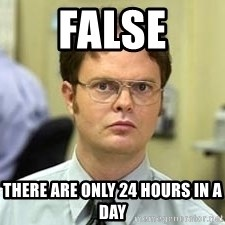 Dwight Shrute - False there are only 24 hours in a day