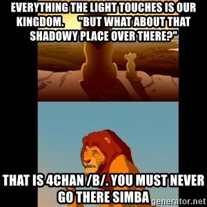 """Lion King Shadowy Place - Everything the light touches is our kingdom.       """"but what about that shadowy place over there?"""" That is 4chan /b/. You must never go there simba"""