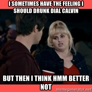 Doubtful Fat Amy  - i sometimes have The feelinG I should drunk dial calvin But then i think hmm Better not