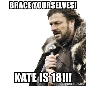 Winter is Coming - BRACE YOURSELVES! KATE is 18!!!