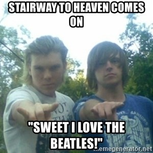 "god of punk rock - Stairway to heaven comes on ""Sweet I love The Beatles!"""