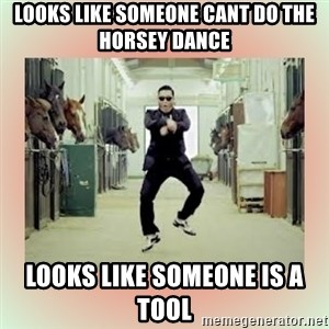 psy gangnam style meme - Looks like someone cant do the horsey dance  looks like someone is a tool