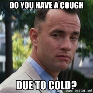 forrest gump - Do you have a cough due to cold?