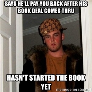 Scumbag Steve - Says he'll pay you back after his book deal comes thru Hasn't started the book yet