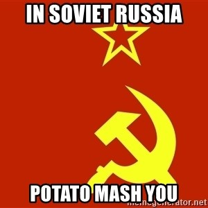 In Soviet Russia - in soviet russia potato mash you