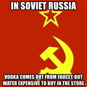 In Soviet Russia - in soviet russia vodka comes out from faucet, but water expensive to buy in the store