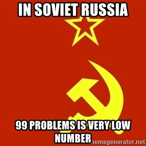 In Soviet Russia - in soviet russia 99 problems is very low number