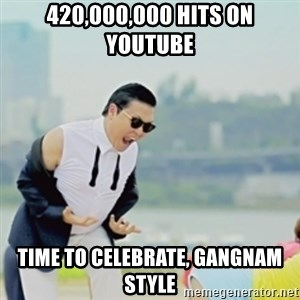 Gangnam Style - 420,000,000 hits on youtube time to celebrate, Gangnam style