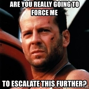 Bruce Willis Tough - are you really going to force me  to ESCALATE this further?