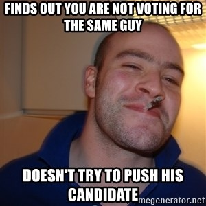Good Guy Greg - finds out you are not voting for the same guy doesn't try to push his candidate